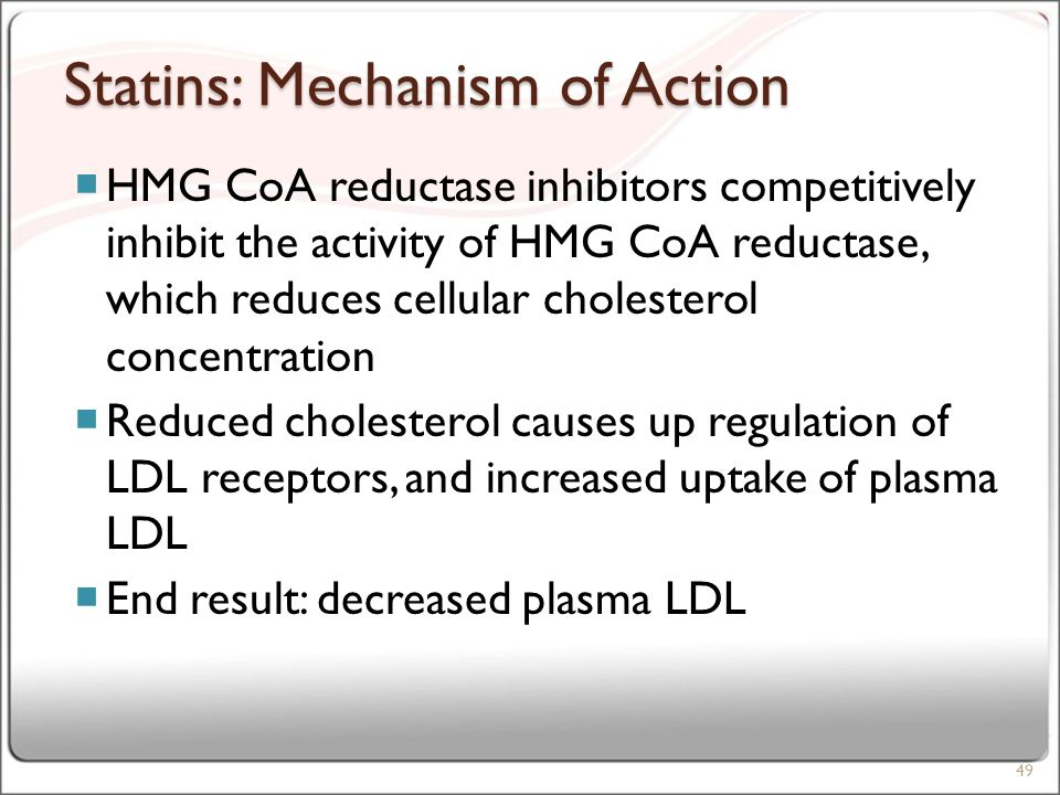 Statins: Mechanism of Action  HMG CoA reductase inhibitors competitively inhibit the activity of HMG CoA reductase, which reduces cellular cholesterol concentration  Reduced cholesterol causes up regulation of LDL receptors, and increased uptake of plasma LDL  End result: decreased plasma LDL 49