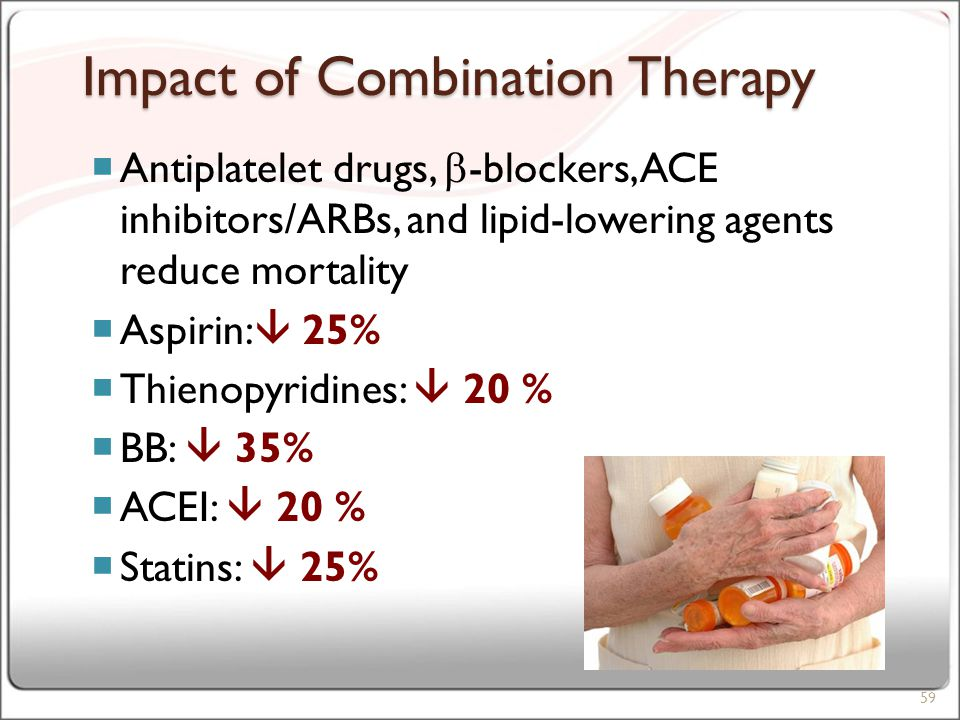 Impact of Combination Therapy  Antiplatelet drugs,  -blockers, ACE inhibitors/ARBs, and lipid-lowering agents reduce mortality  Aspirin:  25%  Thienopyridines:  20 %  BB:  35%  ACEI:  20 %  Statins:  25% 59