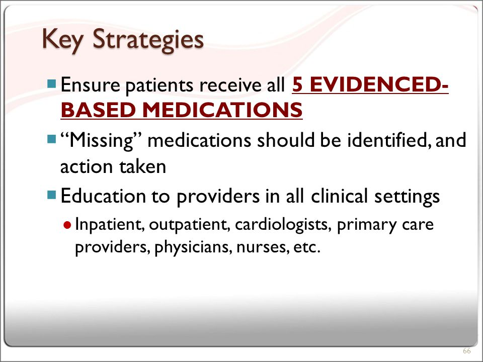 Key Strategies  Ensure patients receive all 5 EVIDENCED- BASED MEDICATIONS  Missing medications should be identified, and action taken  Education to providers in all clinical settings Inpatient, outpatient, cardiologists, primary care providers, physicians, nurses, etc.