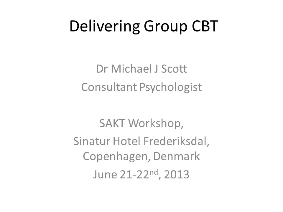 Delivering Group CBT Dr Michael J Scott Consultant Psychologist SAKT Workshop, Sinatur Hotel Frederiksdal, Copenhagen, Denmark June 21-22 nd, 2013