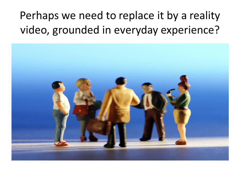 Perhaps we need to replace it by a reality video, grounded in everyday experience