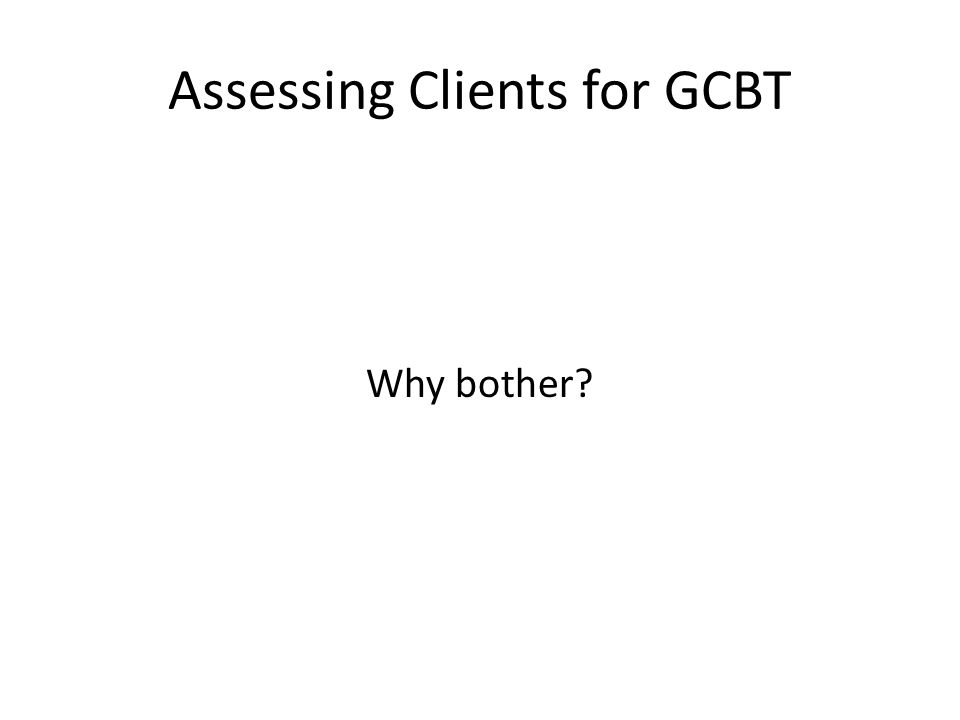 Assessing Clients for GCBT Why bother