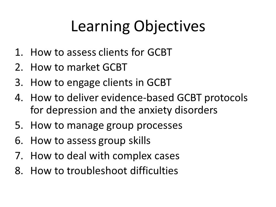 Learning Objectives 1.How to assess clients for GCBT 2.How to market GCBT 3.How to engage clients in GCBT 4.How to deliver evidence-based GCBT protocols for depression and the anxiety disorders 5.How to manage group processes 6.How to assess group skills 7.How to deal with complex cases 8.How to troubleshoot difficulties