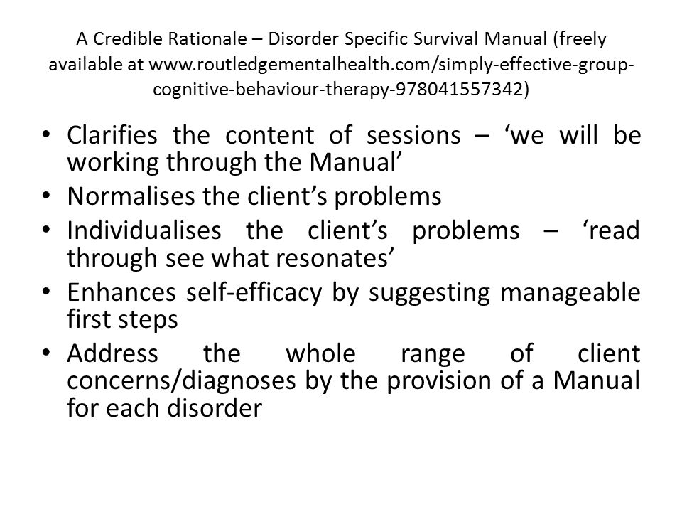 A Credible Rationale – Disorder Specific Survival Manual (freely available at www.routledgementalhealth.com/simply-effective-group- cognitive-behaviour-therapy-978041557342) Clarifies the content of sessions – 'we will be working through the Manual' Normalises the client's problems Individualises the client's problems – 'read through see what resonates' Enhances self-efficacy by suggesting manageable first steps Address the whole range of client concerns/diagnoses by the provision of a Manual for each disorder