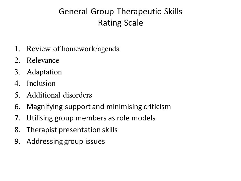 General Group Therapeutic Skills Rating Scale 1.Review of homework/agenda 2.Relevance 3.Adaptation 4.Inclusion 5.Additional disorders 6.Magnifying support and minimising criticism 7.Utilising group members as role models 8.Therapist presentation skills 9.Addressing group issues