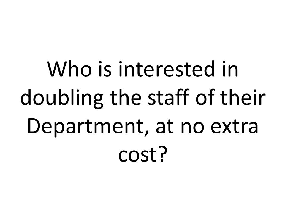 Who is interested in doubling the staff of their Department, at no extra cost