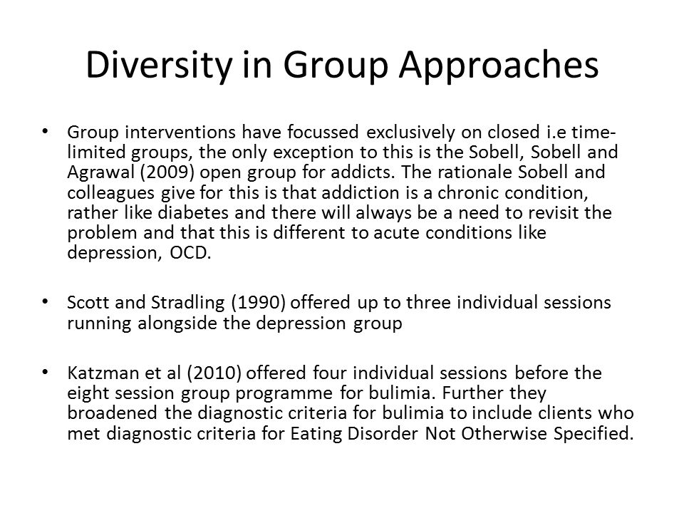 Diversity in Group Approaches Group interventions have focussed exclusively on closed i.e time- limited groups, the only exception to this is the Sobell, Sobell and Agrawal (2009) open group for addicts.