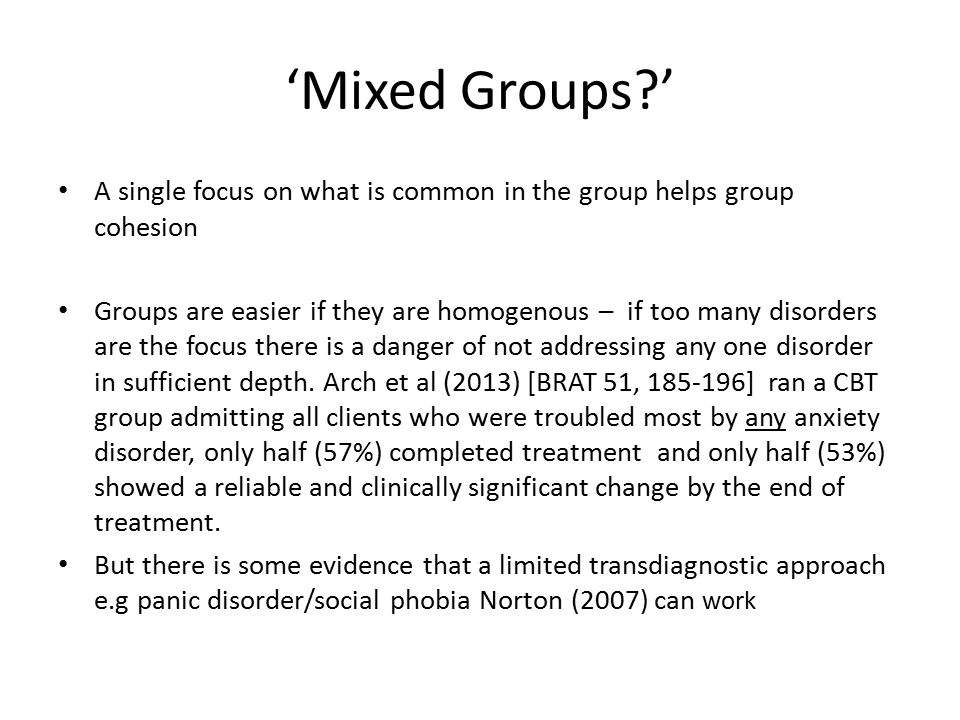 'Mixed Groups?' A single focus on what is common in the group helps group cohesion Groups are easier if they are homogenous – if too many disorders are the focus there is a danger of not addressing any one disorder in sufficient depth.