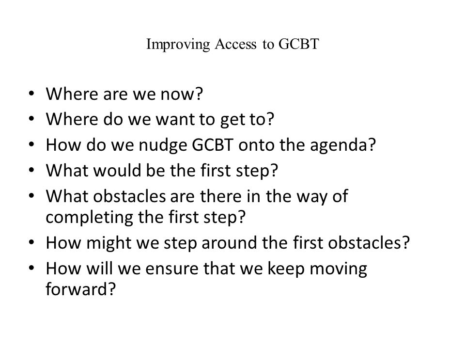 Improving Access to GCBT Where are we now. Where do we want to get to.
