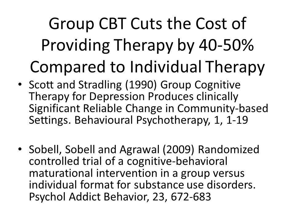 Group CBT Cuts the Cost of Providing Therapy by 40-50% Compared to Individual Therapy Scott and Stradling (1990) Group Cognitive Therapy for Depression Produces clinically Significant Reliable Change in Community-based Settings.