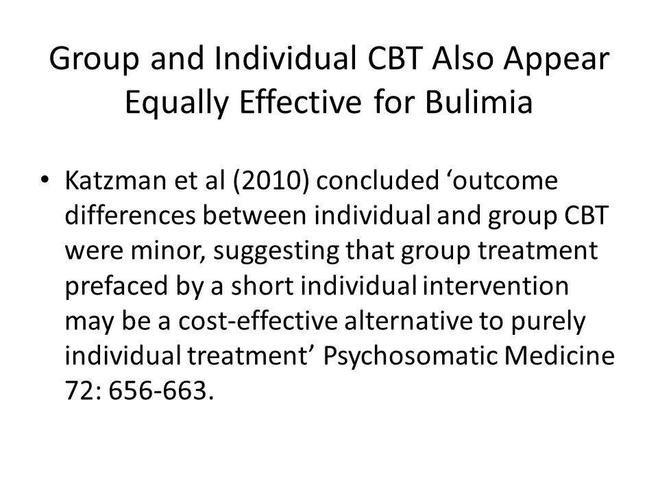 Group and Individual CBT Also Appear Equally Effective for Bulimia Katzman et al (2010) concluded 'outcome differences between individual and group CBT were minor, suggesting that group treatment prefaced by a short individual intervention may be a cost-effective alternative to purely individual treatment' Psychosomatic Medicine 72: 656-663.