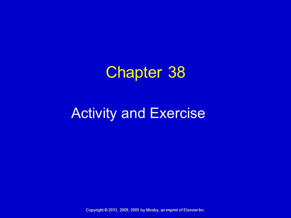 Copyright © 2013, 2009, 2005 by Mosby, an imprint of Elsevier Inc. Chapter 38 Activity and Exercise