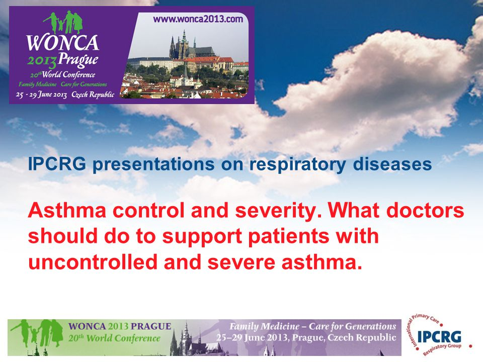 © IPCRG 2007 IPCRG presentations on respiratory diseases Asthma control and severity. What doctors should do to support patients with uncontrolled and