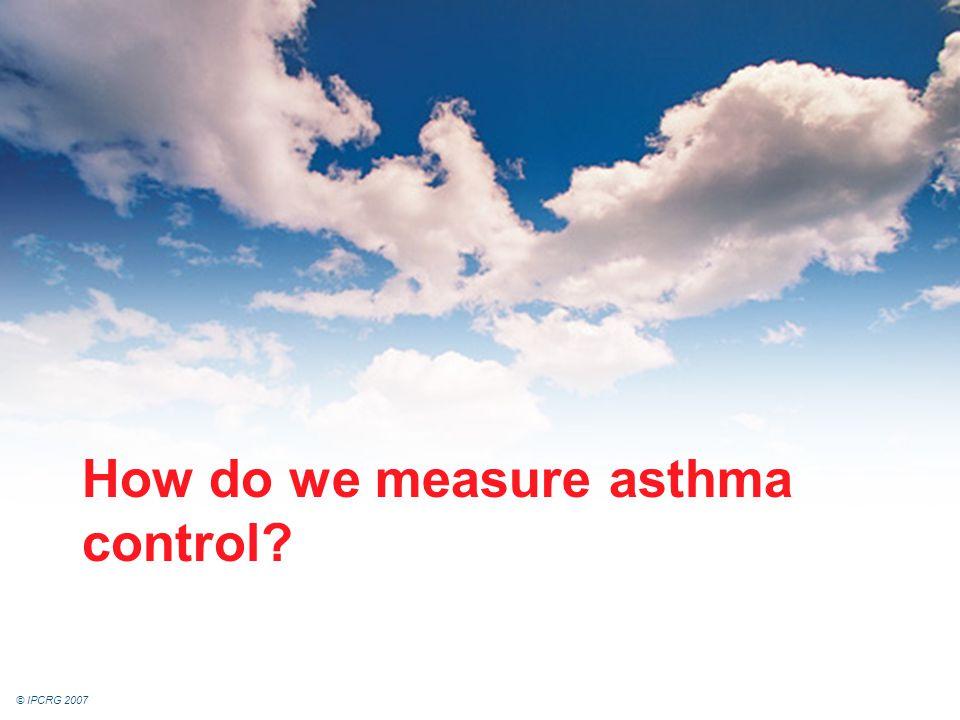 © IPCRG 2007 How do we measure asthma control?