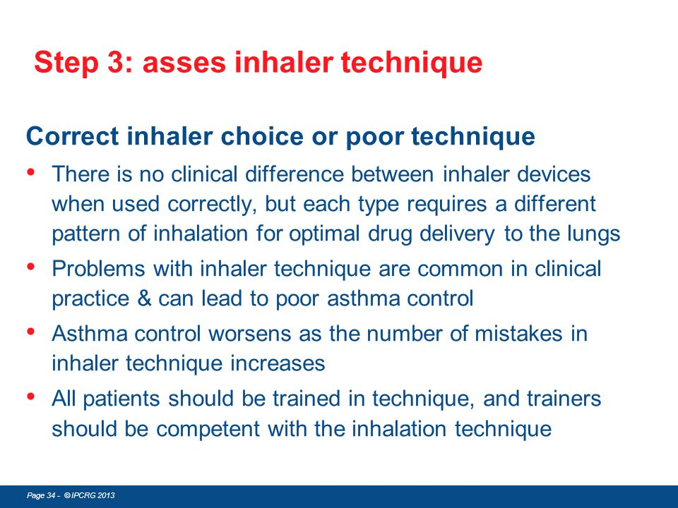Page 34 - © IPCRG 2013 Step 3: asses inhaler technique Correct inhaler choice or poor technique There is no clinical difference between inhaler device