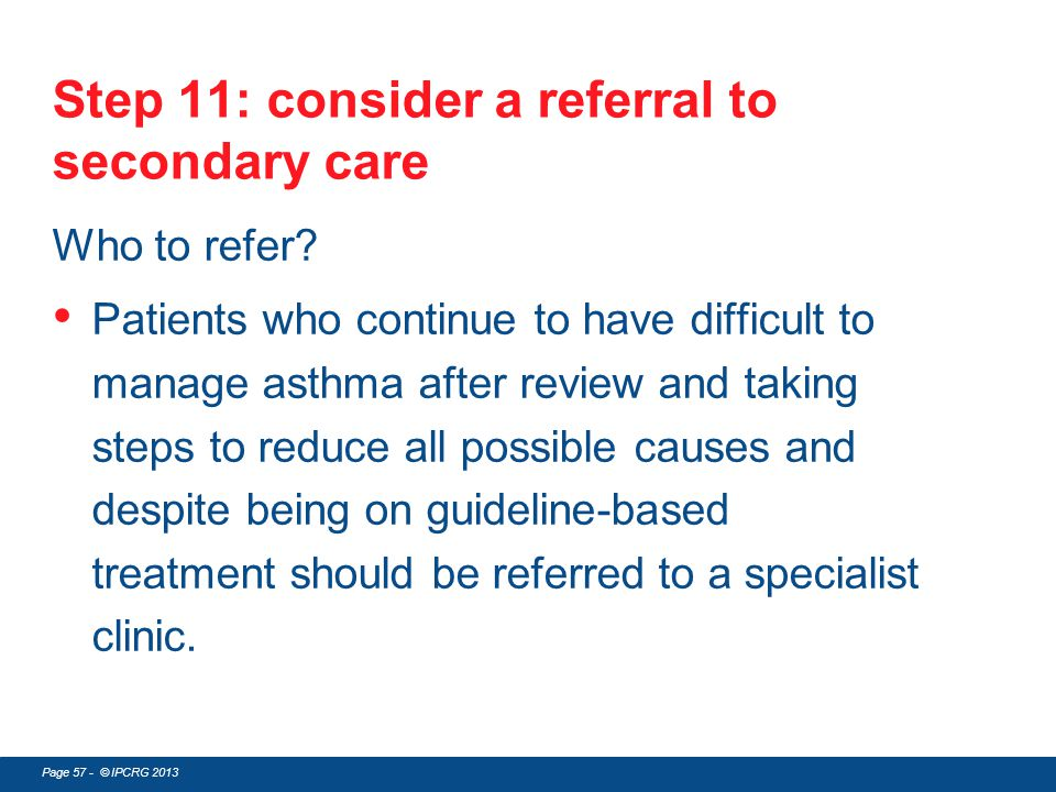Page 57 - © IPCRG 2013 Step 11: consider a referral to secondary care Who to refer? Patients who continue to have difficult to manage asthma after rev