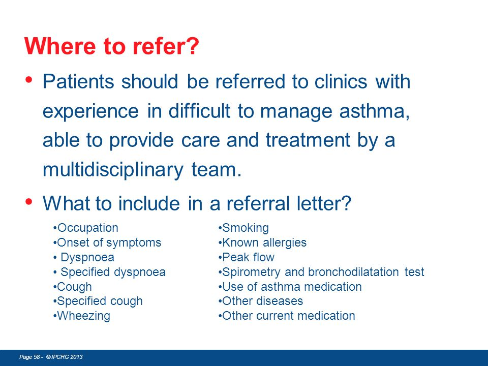 Page 58 - © IPCRG 2013 Where to refer? Patients should be referred to clinics with experience in difficult to manage asthma, able to provide care and
