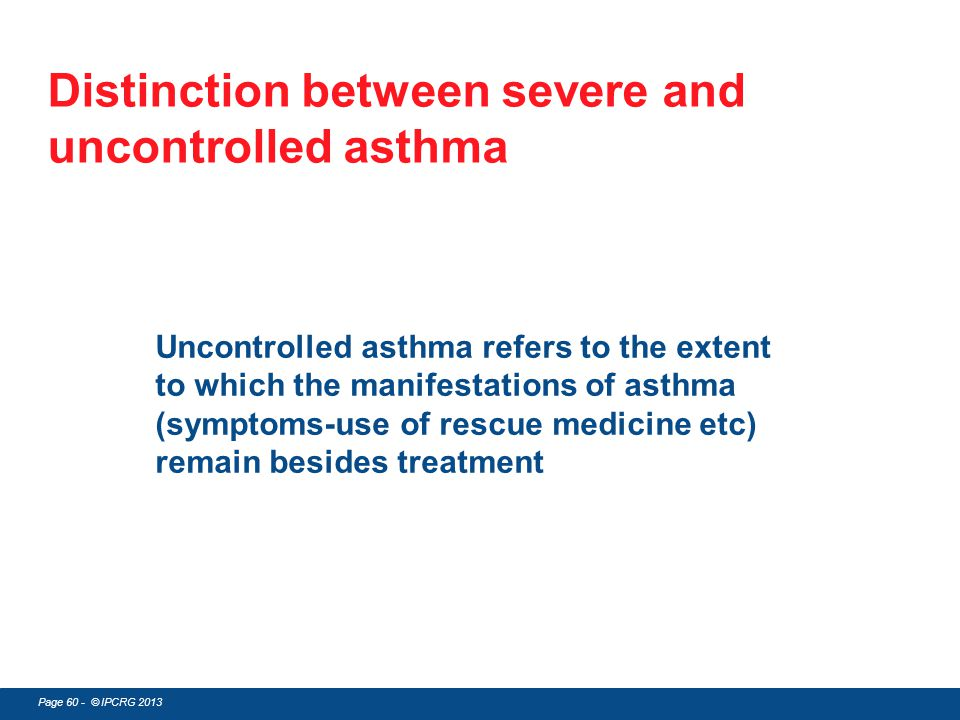 Page 60 - © IPCRG 2013 Distinction between severe and uncontrolled asthma Uncontrolled asthma refers to the extent to which the manifestations of asth