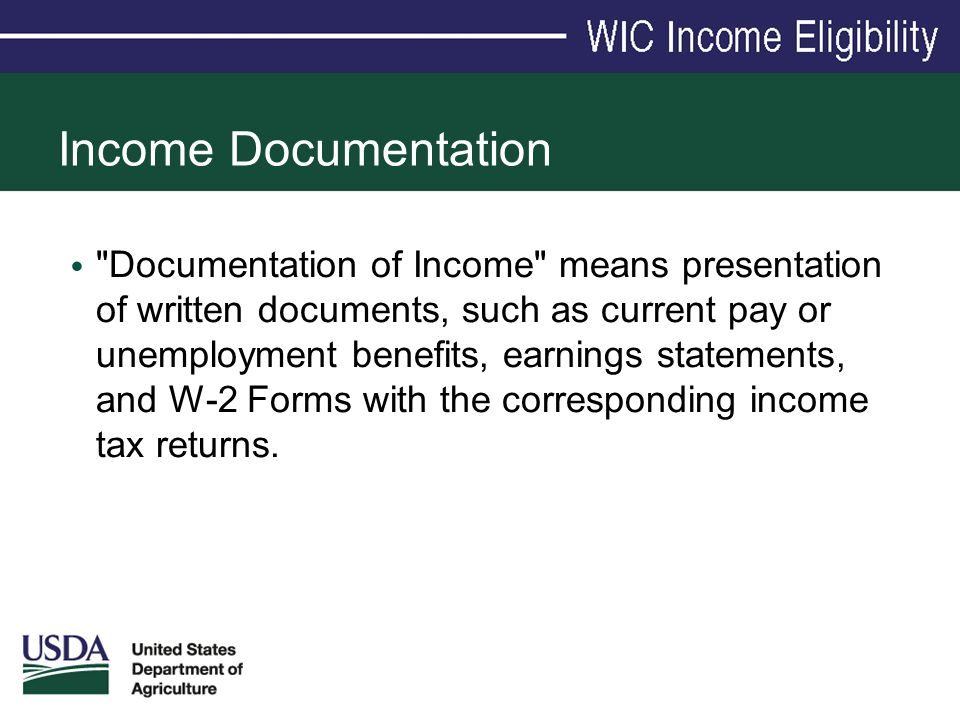 Income Documentation Documentation of Income means presentation of written documents, such as current pay or unemployment benefits, earnings statements, and W-2 Forms with the corresponding income tax returns.