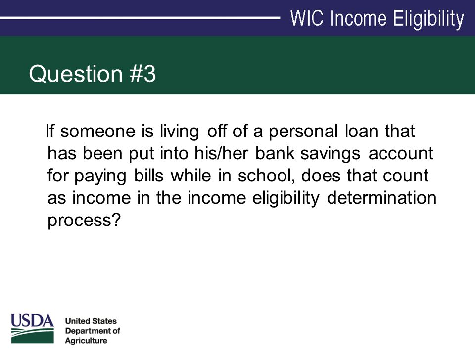Question #3 If someone is living off of a personal loan that has been put into his/her bank savings account for paying bills while in school, does tha