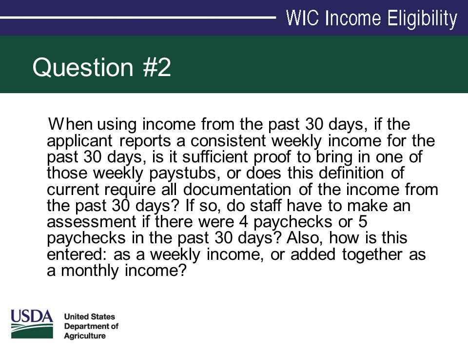 Question #2 When using income from the past 30 days, if the applicant reports a consistent weekly income for the past 30 days, is it sufficient proof