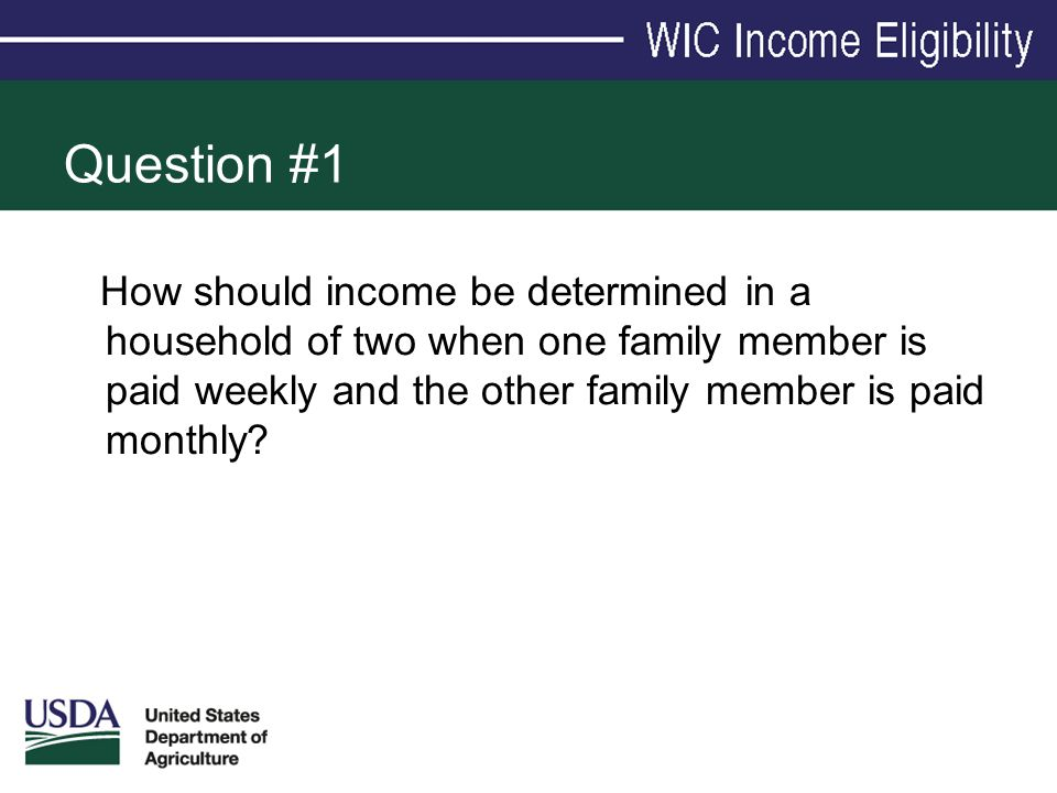 Question #1 How should income be determined in a household of two when one family member is paid weekly and the other family member is paid monthly?