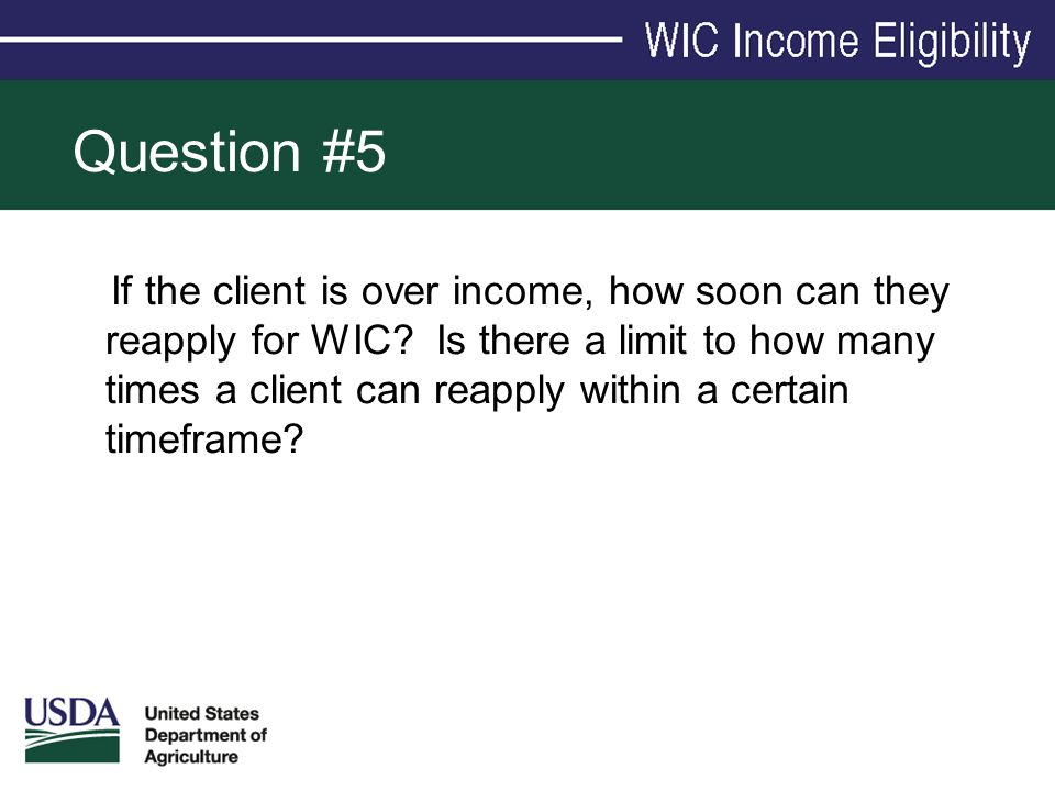 Question #5 If the client is over income, how soon can they reapply for WIC? Is there a limit to how many times a client can reapply within a certain