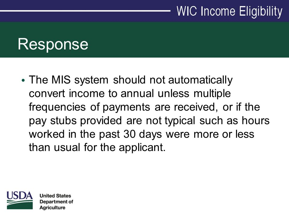 Response The MIS system should not automatically convert income to annual unless multiple frequencies of payments are received, or if the pay stubs pr