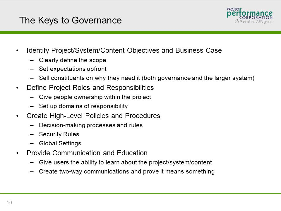 Identify Project/System/Content Objectives and Business Case –Clearly define the scope –Set expectations upfront –Sell constituents on why they need it (both governance and the larger system) Define Project Roles and Responsibilities –Give people ownership within the project –Set up domains of responsibility Create High-Level Policies and Procedures –Decision-making processes and rules –Security Rules –Global Settings Provide Communication and Education –Give users the ability to learn about the project/system/content –Create two-way communications and prove it means something 10