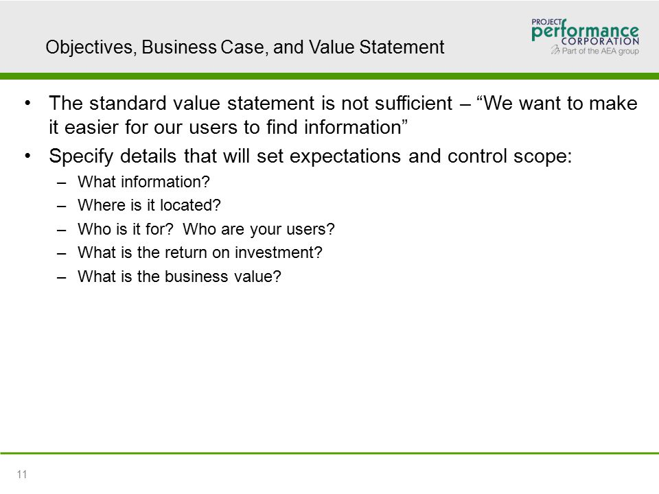Objectives, Business Case, and Value Statement The standard value statement is not sufficient – We want to make it easier for our users to find information Specify details that will set expectations and control scope: –What information.