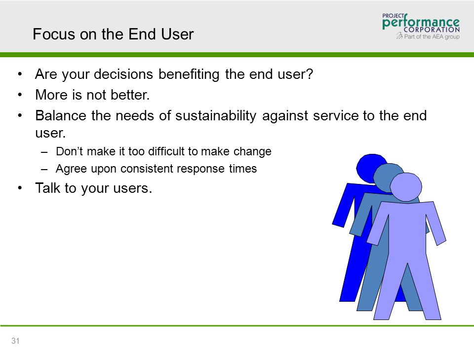 Focus on the End User Are your decisions benefiting the end user.