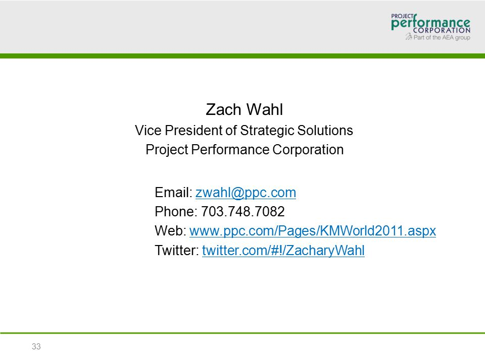 Zach Wahl Vice President of Strategic Solutions Project Performance Corporation Email: zwahl@ppc.com Phone: 703.748.7082 Web: www.ppc.com/Pages/KMWorld2011.aspx Twitter: twitter.com/#!/ZacharyWahl 33