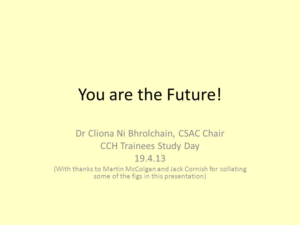 You are the Future! Dr Cliona Ni Bhrolchain, CSAC Chair CCH Trainees Study Day 19.4.13 (With thanks to Martin McColgan and Jack Cornish for collating
