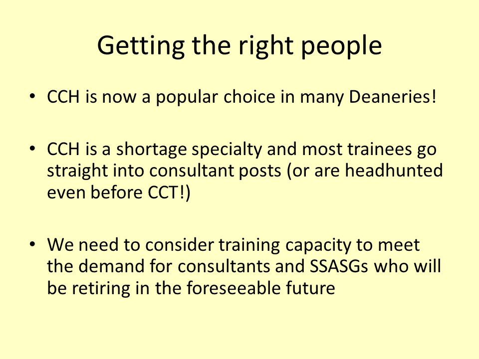 Getting the right people CCH is now a popular choice in many Deaneries! CCH is a shortage specialty and most trainees go straight into consultant post