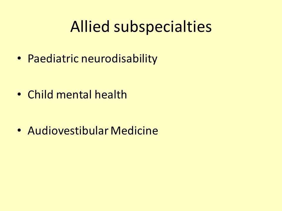 Allied subspecialties Paediatric neurodisability Child mental health Audiovestibular Medicine
