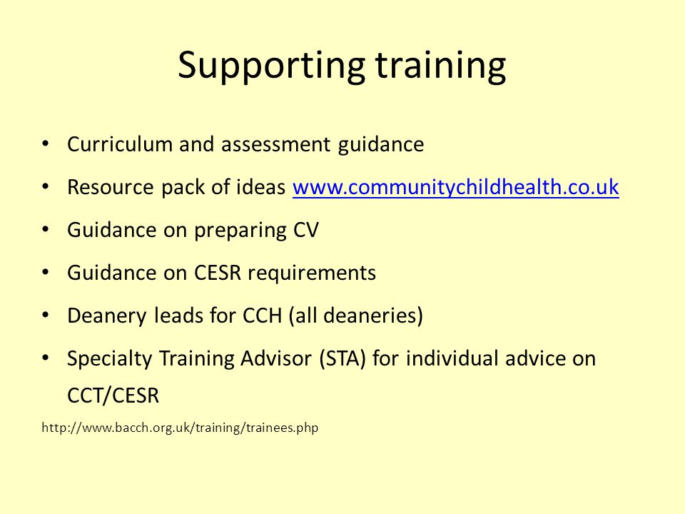 Supporting training Curriculum and assessment guidance Resource pack of ideas www.communitychildhealth.co.ukwww.communitychildhealth.co.uk Guidance on preparing CV Guidance on CESR requirements Deanery leads for CCH (all deaneries) Specialty Training Advisor (STA) for individual advice on CCT/CESR http://www.bacch.org.uk/training/trainees.php