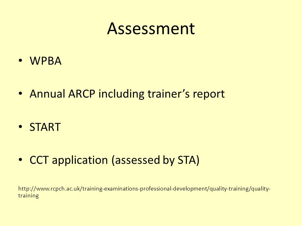 Assessment WPBA Annual ARCP including trainer's report START CCT application (assessed by STA) http://www.rcpch.ac.uk/training-examinations-professional-development/quality-training/quality- training