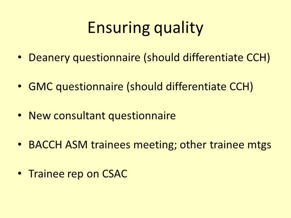 Ensuring quality Deanery questionnaire (should differentiate CCH) GMC questionnaire (should differentiate CCH) New consultant questionnaire BACCH ASM trainees meeting; other trainee mtgs Trainee rep on CSAC
