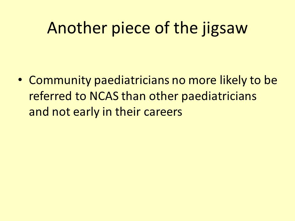 Another piece of the jigsaw Community paediatricians no more likely to be referred to NCAS than other paediatricians and not early in their careers