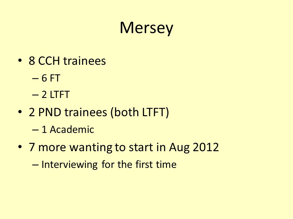 Mersey 8 CCH trainees – 6 FT – 2 LTFT 2 PND trainees (both LTFT) – 1 Academic 7 more wanting to start in Aug 2012 – Interviewing for the first time