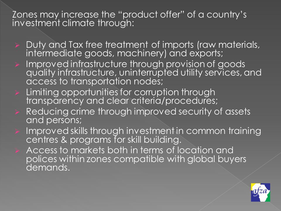 Zones may increase the product offer of a country's investment climate through:  Duty and Tax free treatment of imports (raw materials, intermediate goods, machinery) and exports;  Improved infrastructure through provision of goods quality infrastructure, uninterrupted utility services, and access to transportation nodes;  Limiting opportunities for corruption through transparency and clear criteria/procedures;  Reducing crime through improved security of assets and persons;  Improved skills through investment in common training centres & programs for skill building.