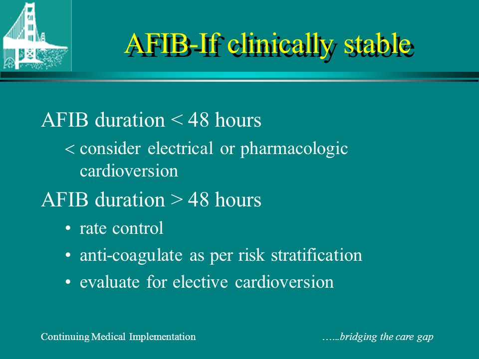 Continuing Medical Implementation …...bridging the care gap Rate vs Rhythm Control Favours rate control Persistent Afib Recurrent Afib Less symptomatic ≥ 65 years of age Male Hypertension No Hx of CHF Previous rhythm Rx failure Patient preference Favours rhythm control Paroxysmal Afib First episode Afib More Symptomatic < 65 years of age Female No hypertension Hx of CHF No previous rhythm Rx Patient preference