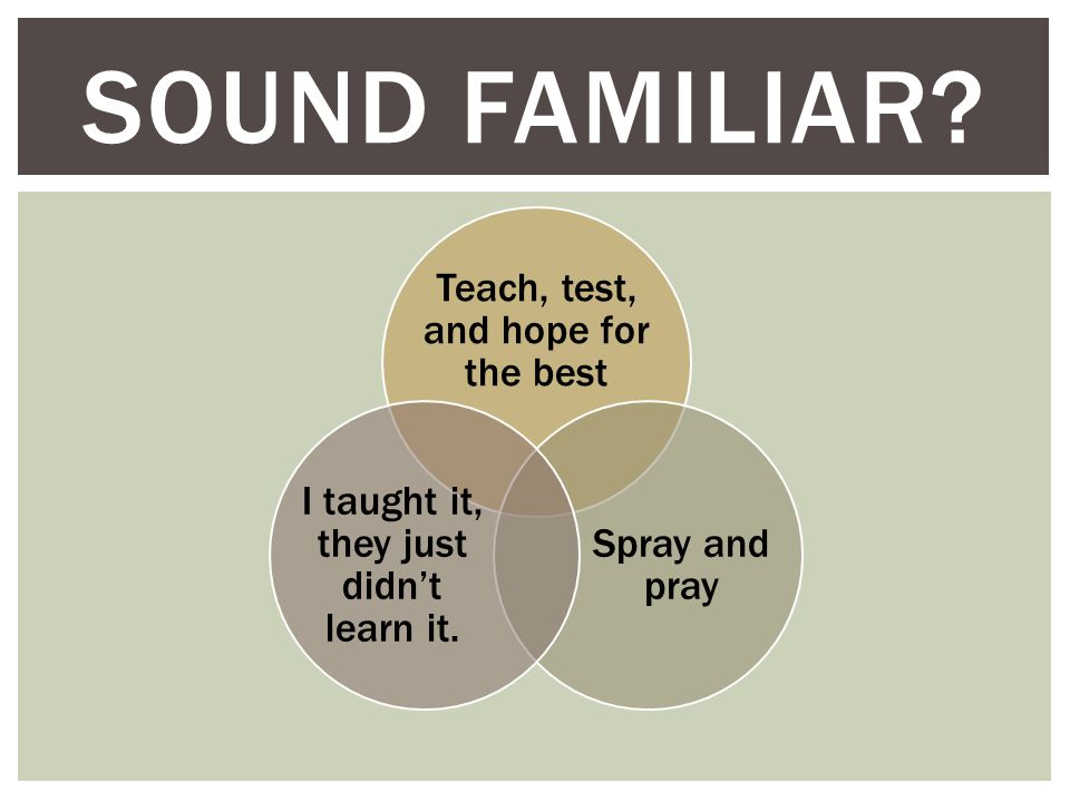 Teach, test, and hope for the best Spray and pray I taught it, they just didn't learn it.