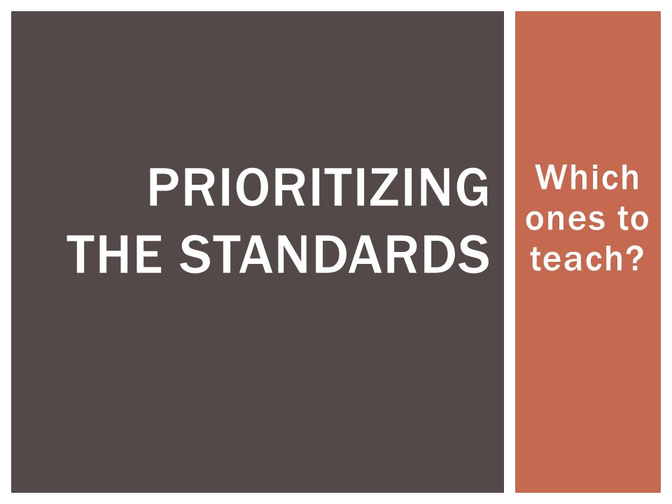 Which ones to teach PRIORITIZING THE STANDARDS
