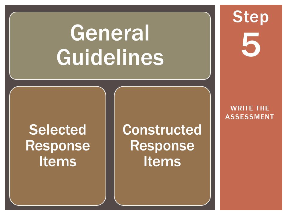 Step 5 WRITE THE ASSESSMENT General Guidelines Selected Response Items Constructed Response Items