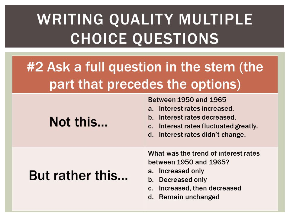 WRITING QUALITY MULTIPLE CHOICE QUESTIONS #2 Ask a full question in the stem (the part that precedes the options) Not this… Between 1950 and 1965 a.Interest rates increased.