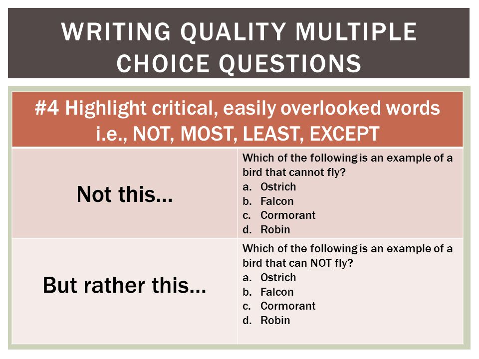 WRITING QUALITY MULTIPLE CHOICE QUESTIONS #4 Highlight critical, easily overlooked words i.e., NOT, MOST, LEAST, EXCEPT Not this… Which of the following is an example of a bird that cannot fly.