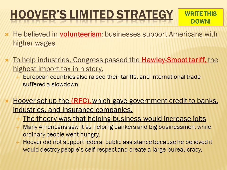  He believed in volunteerism: businesses support Americans with higher wages  To help industries, Congress passed the Hawley-Smoot tariff, the highest import tax in history.