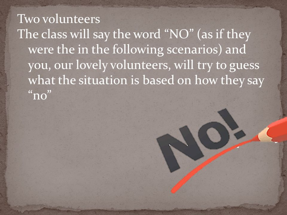 Two volunteers The class will say the word NO (as if they were the in the following scenarios) and you, our lovely volunteers, will try to guess what the situation is based on how they say no