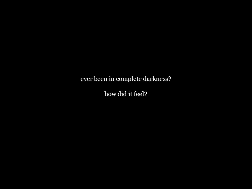 ever been in complete darkness how did it feel
